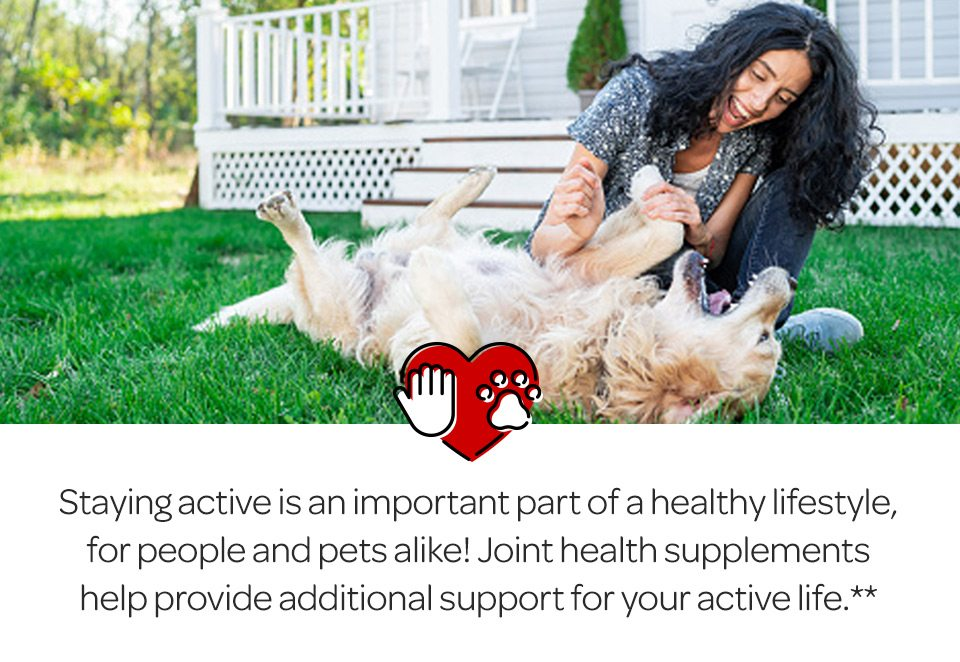 Staying active is an important part of a healthy lifestyle, for people and pets alike. Joint health supplements help provide additional support for our active life.**