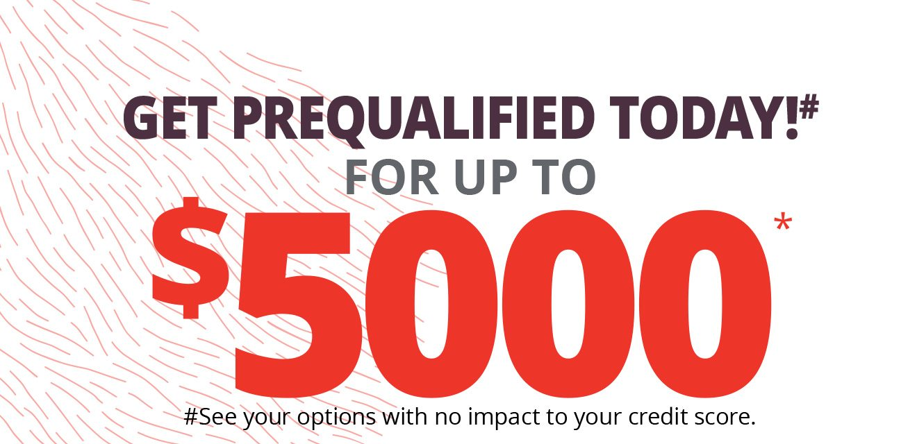 GET PREQUALIFIED TODAY!# $5000* #See your options with no impact to your credit score.