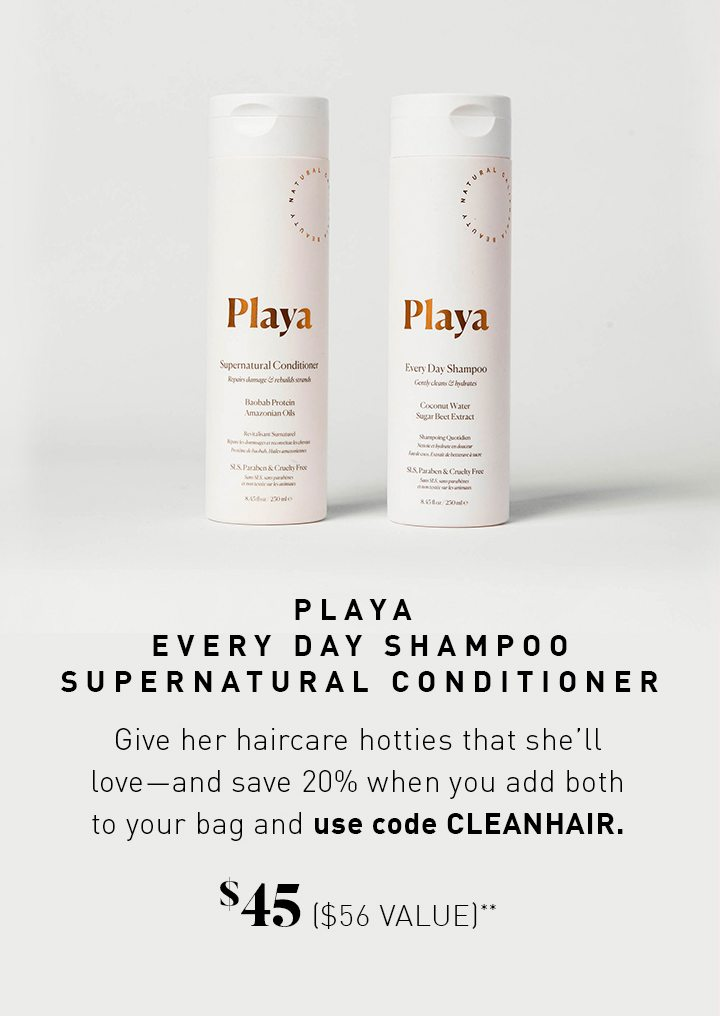 PLAYA EVERY DAY SHAMPOO SUPERNATURAL CONDITIONER Give her haircare hotties that she'll love—and save 20% when you add both to your bag and use code CLEANHAIR. $45 ($56 VALUE)**