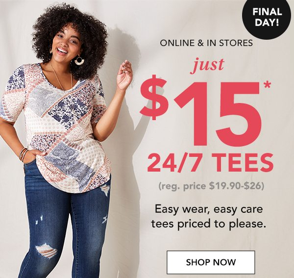 Final day! Online and in stores: just $15* 24/7 tees. (reg. price $19.90-$26). Easy wear, easy care tees priced to please. SHOP NOW.