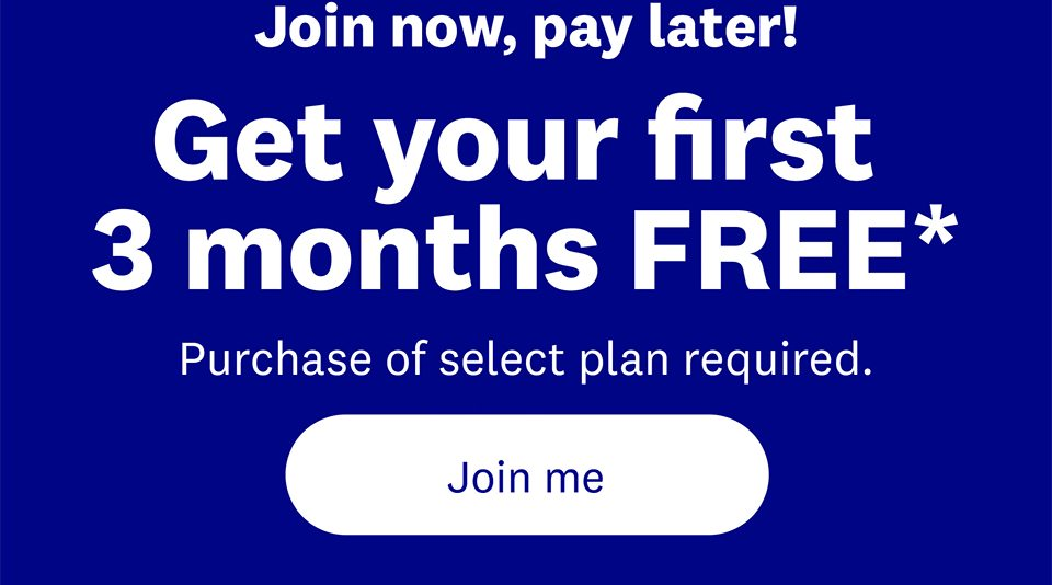 Join now, pay later! Get your first 3 months FREE* | Purchase of select plan required. | Join me