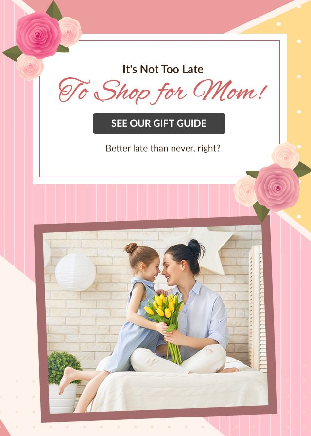 It's Not Too Late To Shop for Mom! See Our Gift Guide