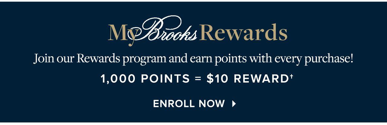 My Brooks Rewards Join our Rewards program and earn points with every purchase! 1,000 Points = $10 Reward Enroll Now