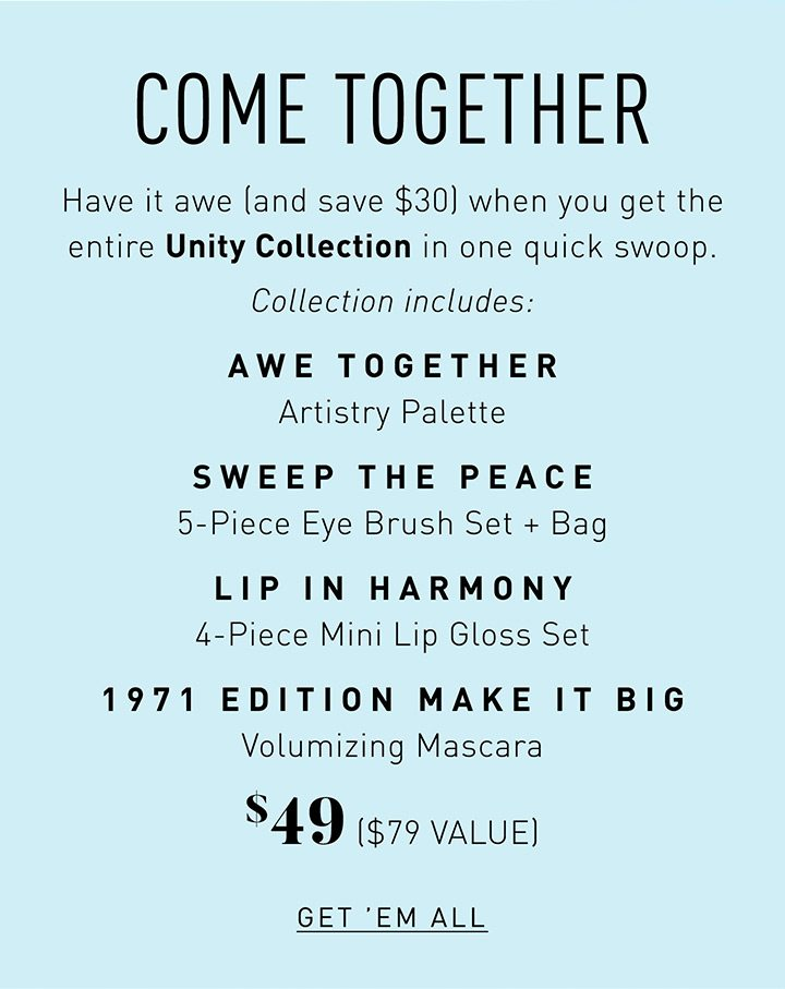 COME TOGETHER Have it awe (and save $30) when you get the entire Unity Collection in one quick swoop. Collection includes: AWE TOGETHER ARTISTRY PALETTE SWEEP THE PEACE 5-PIECE EYE BRUSH SET + BAG LIP IN HARMONY 4-PIECE MINI LIP GLOSS SET 1971 EDITION MAKE IT BIG VOLUMIZING MASCARA $49 ($79 VALUE) GET 'EM ALL
