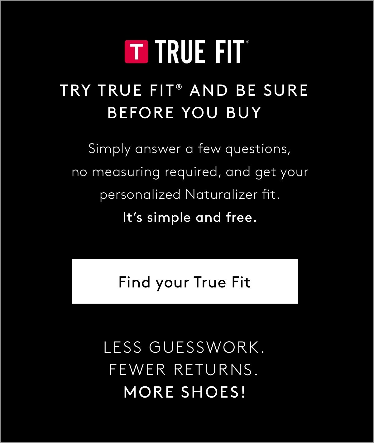 Try True Fit® And Be Sure Before You Buy: Simply answer a few questions, no measuring required, and get your personalized Naturalizer fit. It's simple and free. Find Your True Fit   Less Guesswork. Fewer Returns. More Shoes!