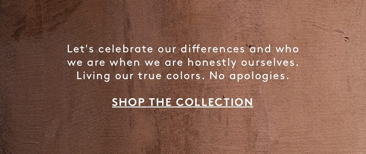 Let's celebrate our differences and who we are when we are honestly ourselves. Living our true colors. No apologies. Shop the Collection