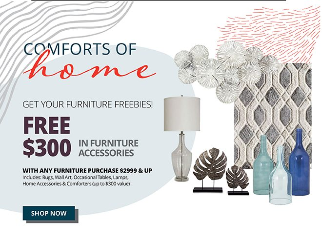 COMFORTS OF home   get your furniture freebies!   FREE $300   IN FURNITURE ACCESSORIES   with any furniture purchase $2999 & UP Includes: Rugs, Wall Art, Occasional Tables, Lamps, Home Accessories & Comforters (up to $300 value)   SHOP NOW
