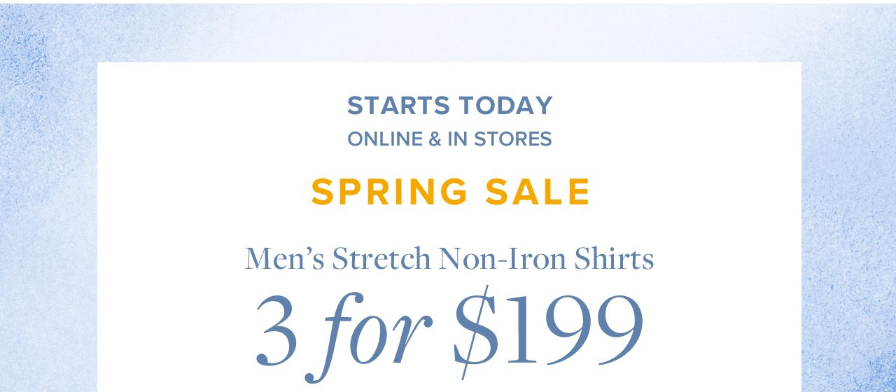 Starts Today Online and In Stores Spring Sale Men's Stretch Non-Iron Shirts 3 for $199