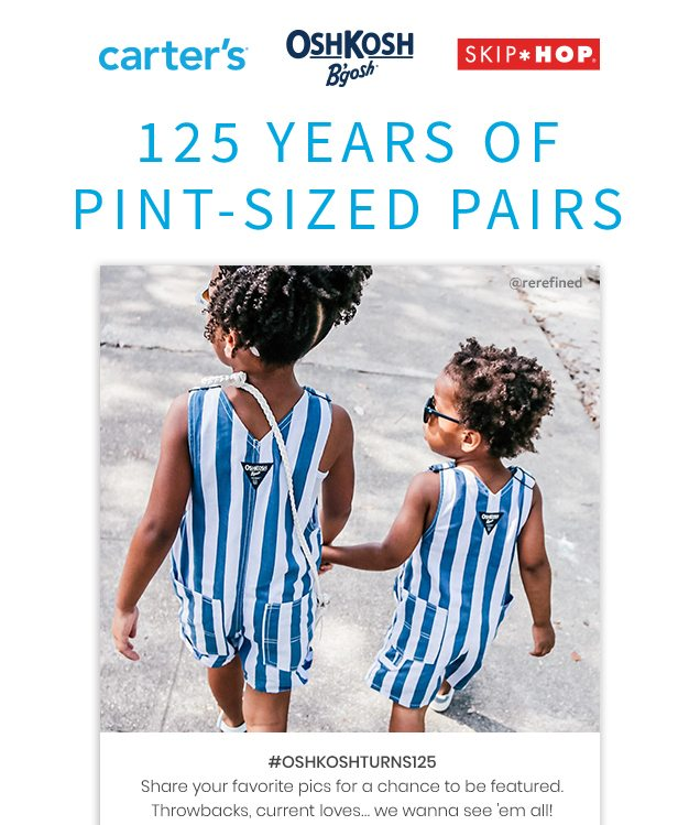 carter's® | OshKosh B'gosh® | SKIP*HOP® | 125 YEARS OF PINT – SIZED PAIRS | #OSHKOSHTURNS125 | Share your favorite a chance to be featured. Throwbacks, current loves… we wanna see 'em all! | @rerefined