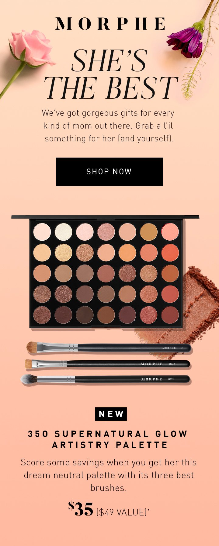 MORPHE SHE'S THE BEST We've got gorgeous gifts for every kind of mom out there. Grab a l'il something for her (and yourself). NEW 35O SUPERNATURAL GLOW ARTISTRY PALETTE Score some savings when you get her this dream neutral palette with its three best brushes. $35 ($49 VALUE)*