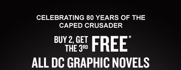CELEBRATING 80 YEARS OF THE CAPED CRUSADER: BUY 2, GET THE 3RD FREE* [on] ALL DC GRAPHIC NOVELS