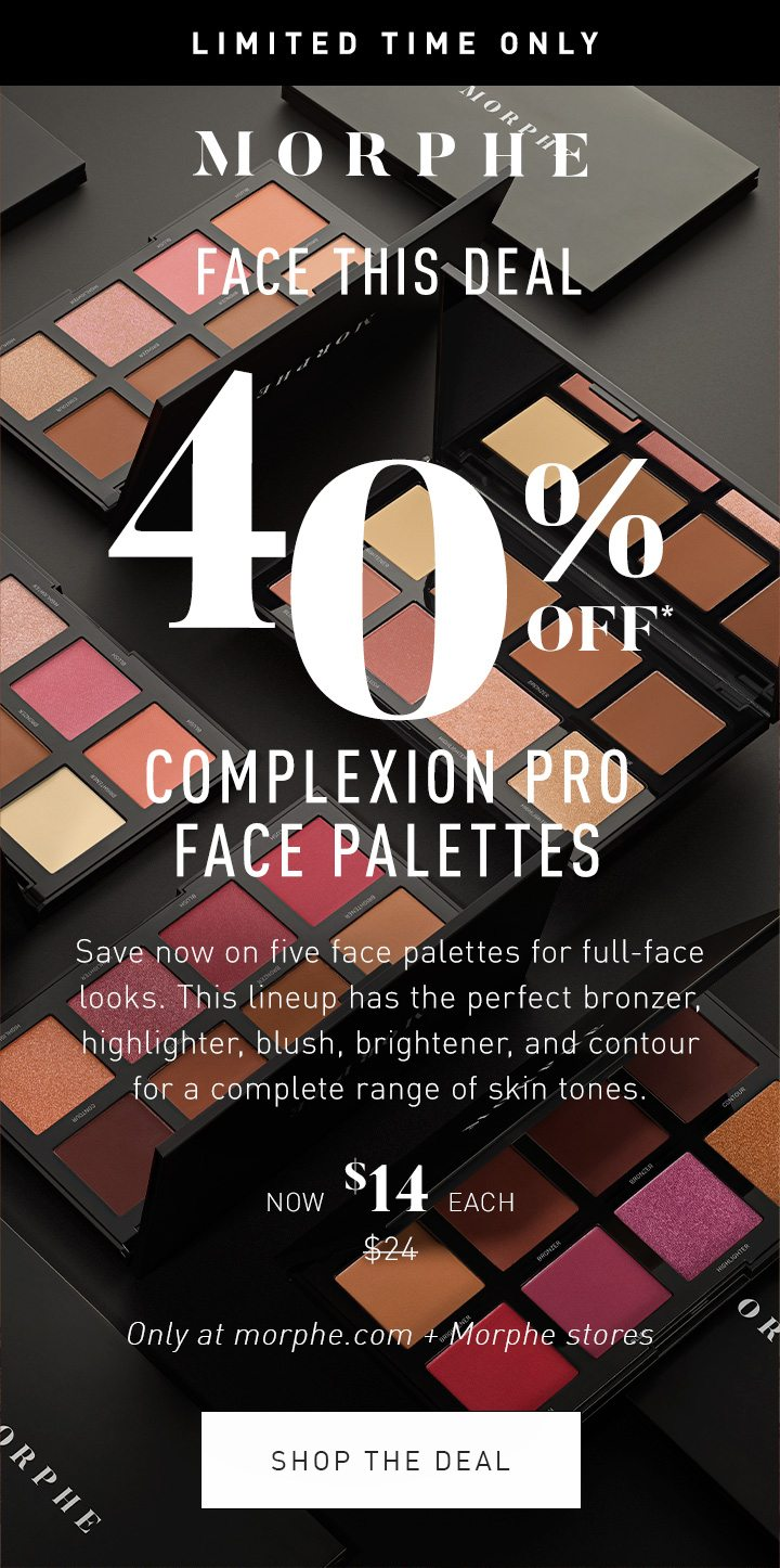 MORPHE LIMITED TIME ONLY FACE THIS DEAL 40% OFF* COMPLEXION PRO FACE PALETTES Save now on five face palettes for full-face looks. This lineup has the perfect bronzer, highlighter, blush, brightener, and contour for a complete range of skin tones. NOW $14 EACH $24 Only at morphe.com + Morphe stores SHOP THE DEAL
