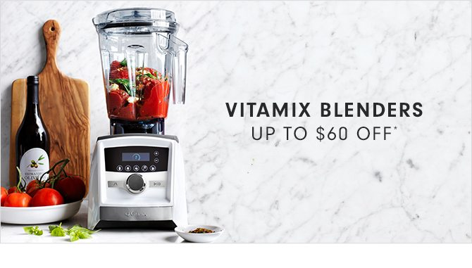 VITAMIX BLENDERS - UP TO $60 OFF*