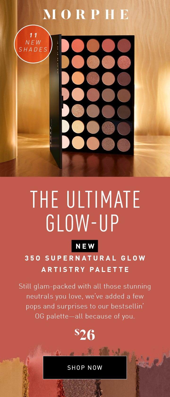 MORPHE THE ULTIMATE GLOW-UP NEW 35O SUPERNATURAL GLOW ARTISTRY PALETTE Still glam-packed with all those stunning neutrals you love, we've added a few pops and surprises to our bestsellin' OG palette—all because of you. 11 NEW SHADES $26 SHOP NOW