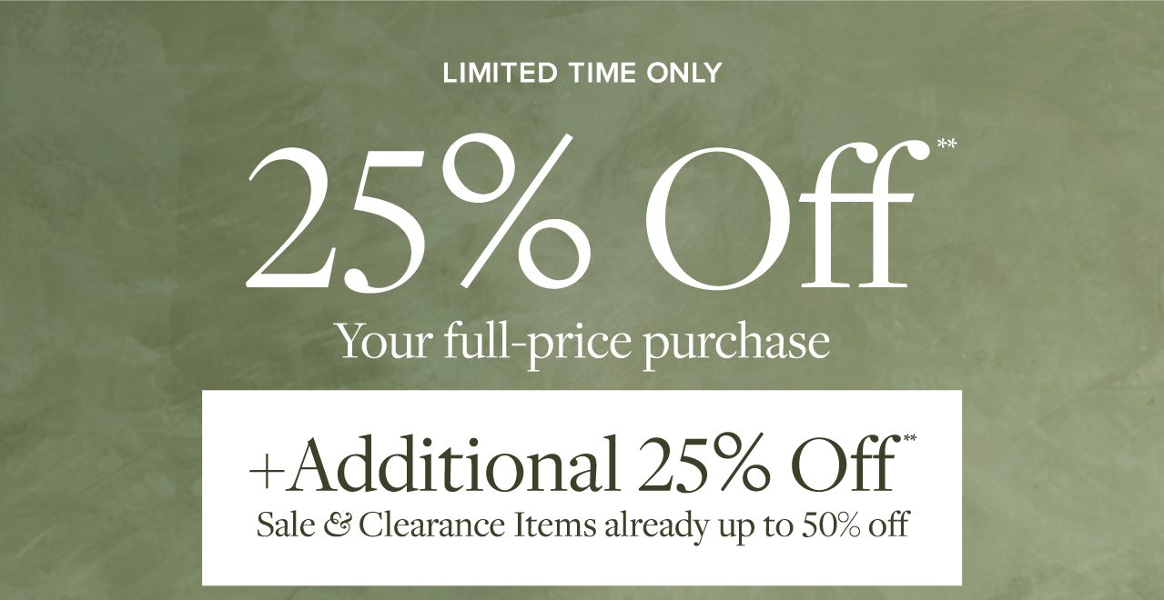 LIMITED TIME ONLY 25% OFF** Your full-price purchase +Additional 25% Off** Sale & Clearance Items already up to 50% off