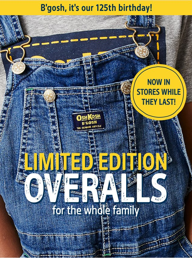 B'gosh, it's our 125th birthday!   NOW IN STORES WHILE THEY LAST!   LIMITED EDITION OVERALLS for the whole family   Get 'em before they're gone!