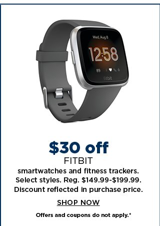 $30 off fitbit smartwatches and fitness trackers. select styles. regularly $149.99 to $199.99. discount reflected in the purchase price. shop now. offers and coupons do not apply.