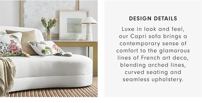 DESIGN DETAILS - Luxe in look and feel, our Capri sofa brings a contemporary sense of comfort to the glamorous lines of French art deco, blending arched lines, curved seating and seamless upholstery.