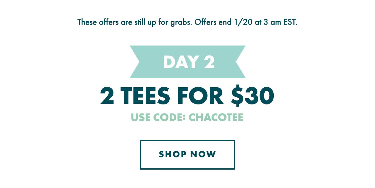 DAY 2 - 2 TEES FOR $30. USE CODE: CHACOTEE