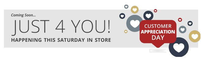Coming Soon... JUST 4 YOU!   Happening this Saturday in Store   CUSTOMER APPRECIATION DAY
