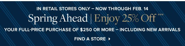 SPRING AHEAD ENJOY 25% OFF*** YOUR FULL-PRICE PURCHASE OF $250 OR MORE - INCLUDING NEW ARRIVALS - FIND A STORE
