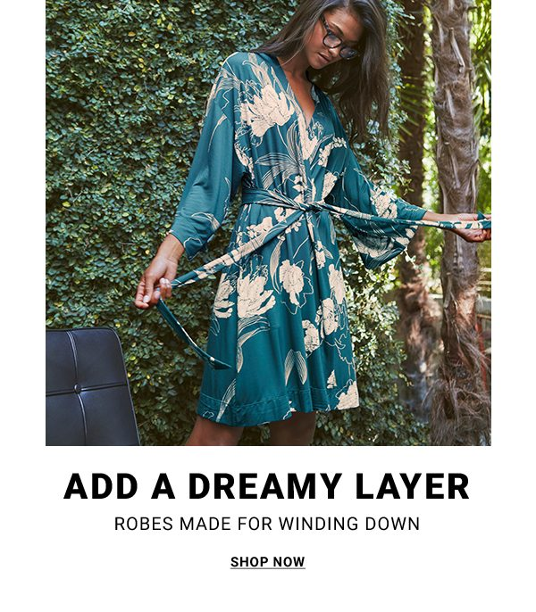 ADD A DREAMY LAYER ROBES MADE FOR WINDING DOWN SHOP NOW
