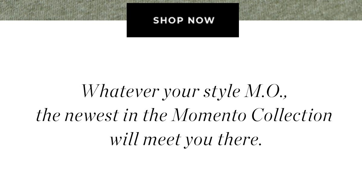 SHOP NOW | Whatever your style M.O., the newest in the Momento Collection will meet you there.