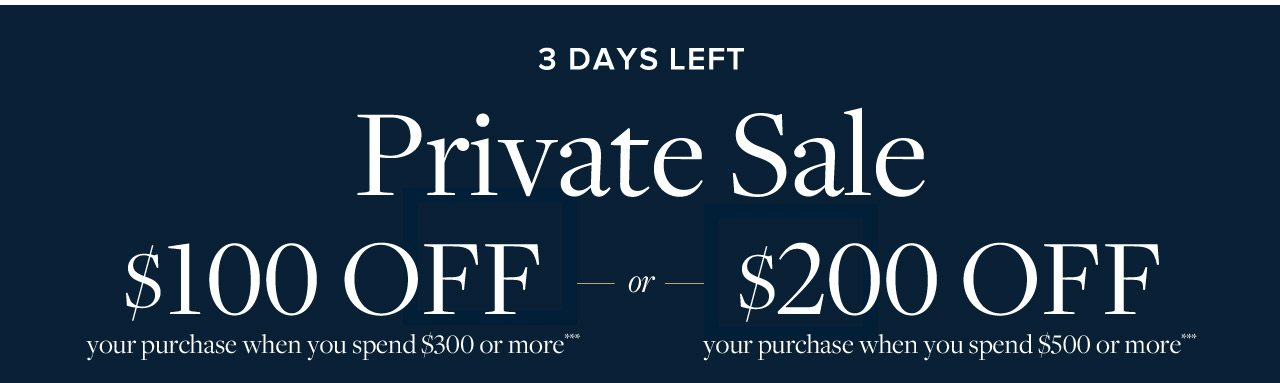 Through March 26 Private Sale $100 Off your purchase when you spend $300 or more or $200 Off your purchase when you spend $500 or more.