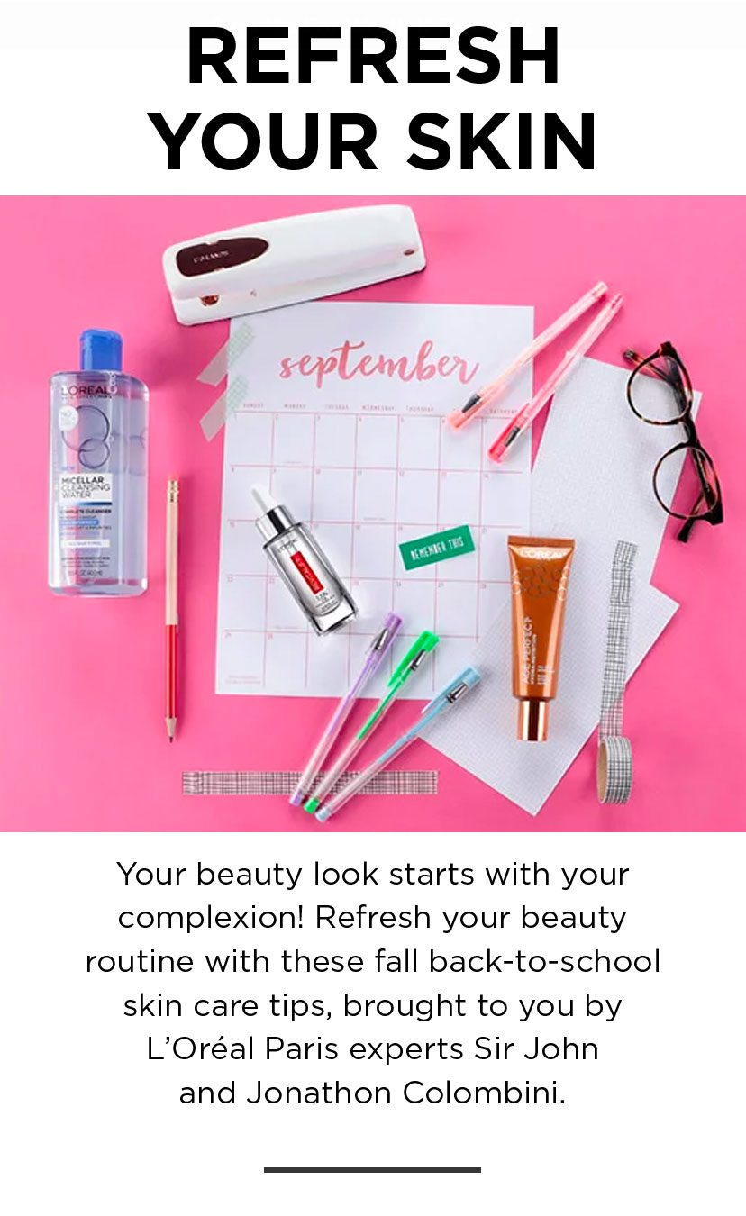 REFRESH YOUR SKIN - Your beauty look starts with your complexion! Refresh your beauty routine with these fall back-to-school skin care tips, brought to you by L'Oréal Paris experts Sir John and Jonathon Colombini.