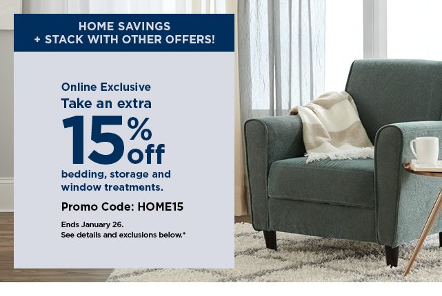 Take an extra 15% off bedding, storage and window treatments when you use the promo code HOME15. shop now.