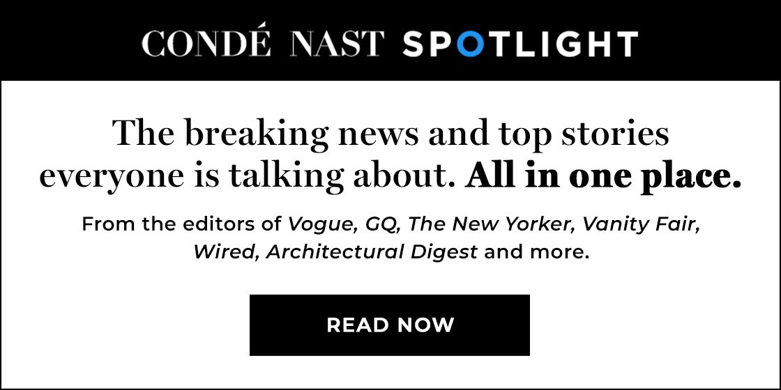 (image) Condé Nast Spotlight | The breaking news and top stories everyone is talking about. All in one place. The most popular stories from Vogue, GQ, The New Yorker, Vanity Fair, Wired, Architectural Digest and more. STAY INFORMED
