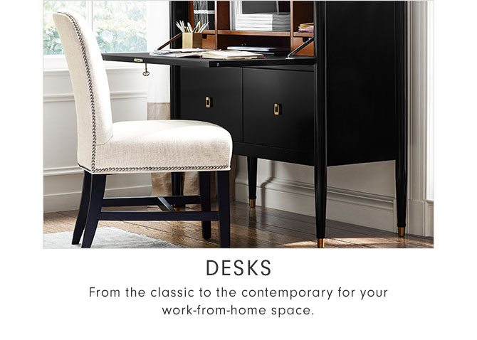 Desks - From the classic to the contemporary for your work-from-home space.