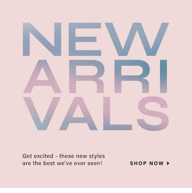 New Arrivals. Get excited - these new styles are the best we've ever seen! Shop Now