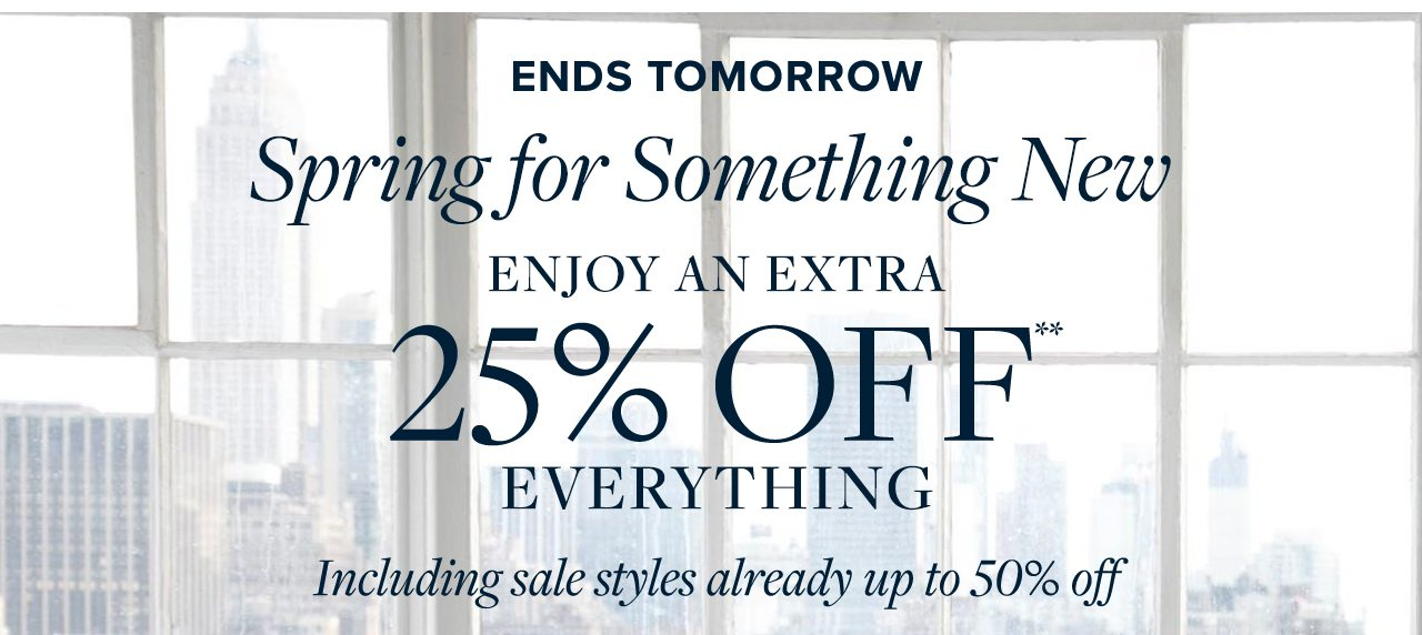 Ends Tomorrow Spring for Something New Enjoy An Extra 25% Off Everything Including sale styles already up to 50% off