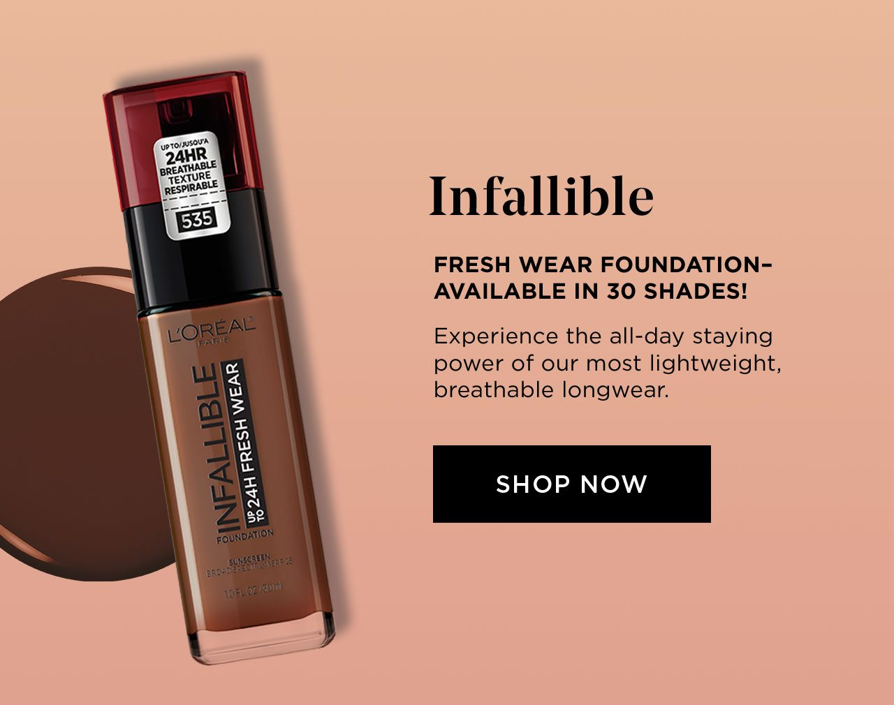 Infallible - FRESH WEAR FOUNDATION–AVAILABLE IN 30 SHADES! - Experience the all-day staying power of our most lightweight, breathable longwear. - SHOP NOW
