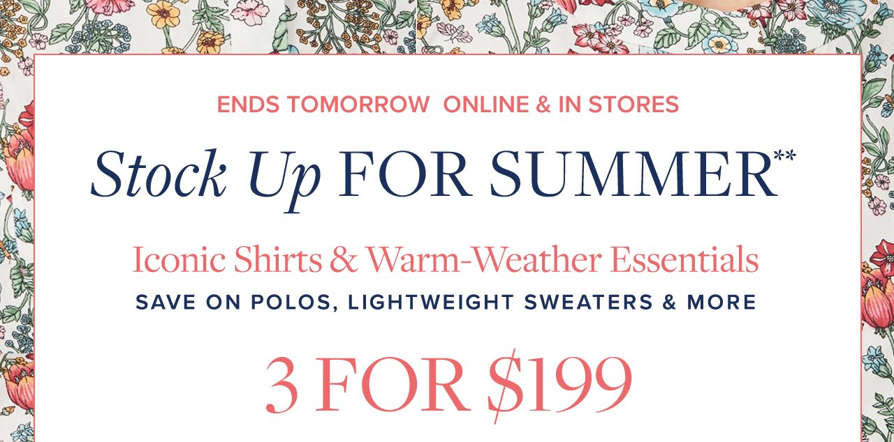Ends Tomorrow Online and In Stores Stock Up For Summer Iconic Shirts and Warm-Weather Essentials Save On Polos, Lightweight Sweaters and More 3 For $199