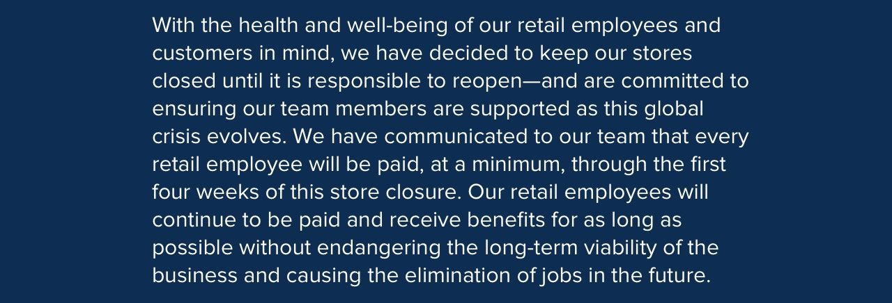 With the health and well-being of our retail employees and customers in mind, we have decided to keep our stores closed until it is responsible to reopen