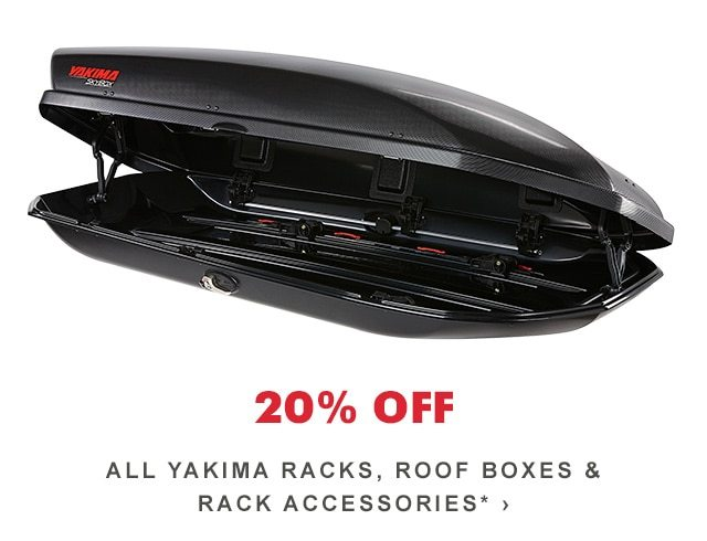 20% OFF ALL YAKIMA RACKS, ROOF BOXES & RACK ACCESSORIES*