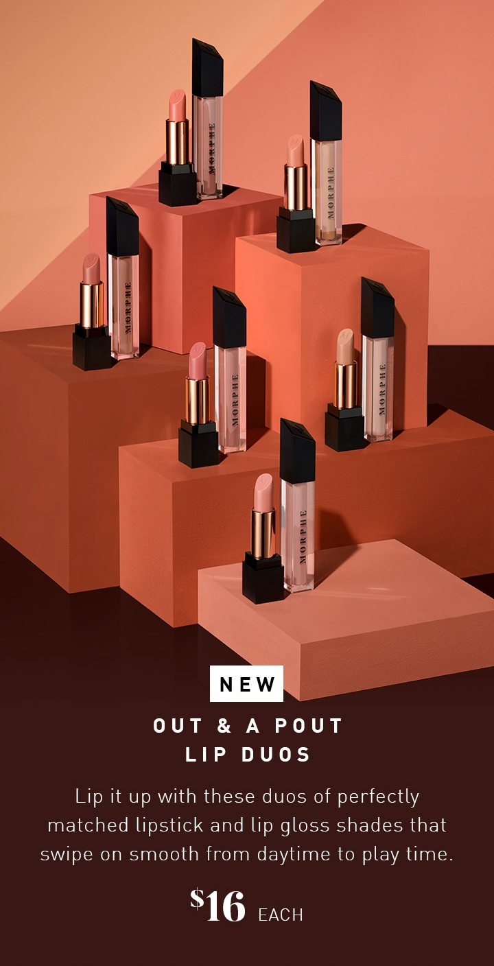NEW OUT & A POUT LIP DUOS Lip it up with these duos of perfectly matched lipstick and lip gloss shades that swipe on smooth from daytime to play time. $16 EACH