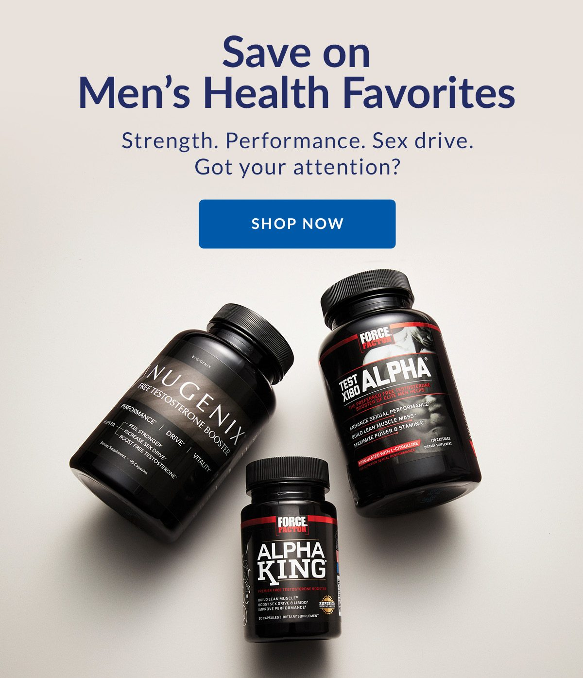 Save on Men's Health Favorites | Strength. Performance. Sex drive. Got your attention? | SHOP NOW