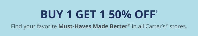 Buy 1 get 1 50% off✝   Find your favorite Must-Haves Made Better® in all Carter's stores.