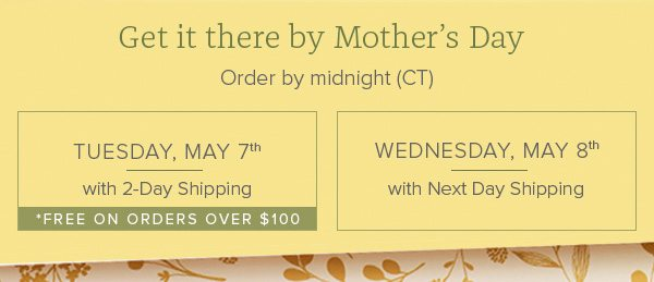 Get it there by Mother's Day - Order by midnight (CT) - Tuesday, May 7th with 2-Day Shopping *FREE on orders over $100 • Wednesday, May 8th with Next Day Shipping