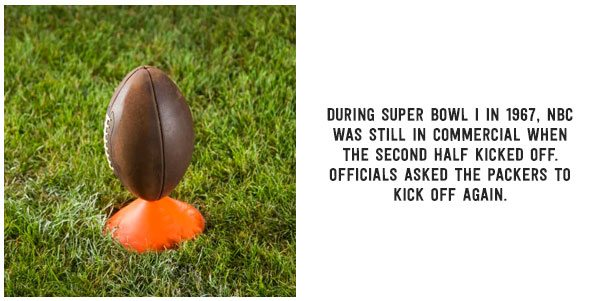 During Super Bowl I in 1967, NBC was still in commercial when the second half kicked off. Officials asked the Packers to kick off again.