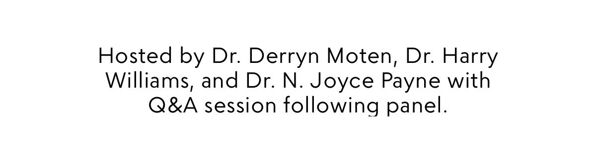 Hosted by Dr. Derryn Moten, Dr. Harry Williams, and Dr. N. Joyce Payne. Q&A session to follow panel.