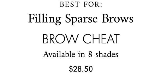 BEST FOR: Filling Sparse Brows brow cheat Available in 8 shades $28.50