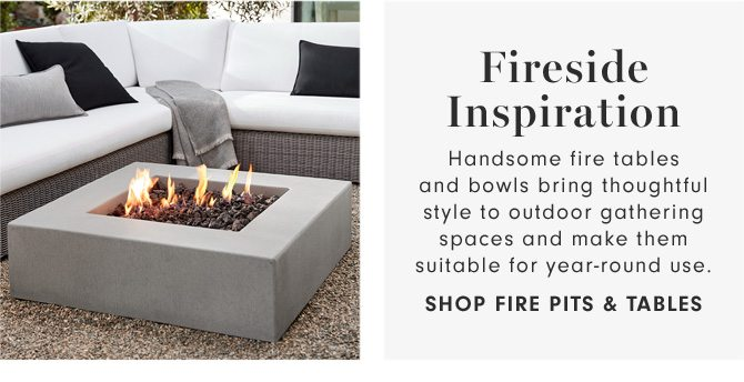 Fireside Inspiration - Handsome fire tables and bowls bring thoughtful style to outdoor gathering spaces and make them suitable for year-round use. - SHOP FIRE PITS & TABLES