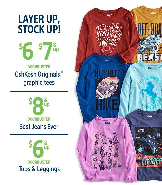 LAYER UP, STOCK UP! | $6/$7 & up DOORBUSTER Oshkosh Originals™ graphic tees | $8 & up DOORBUSTER Best Jeans Ever | $6 & up Doorbuster Tops & Leggings