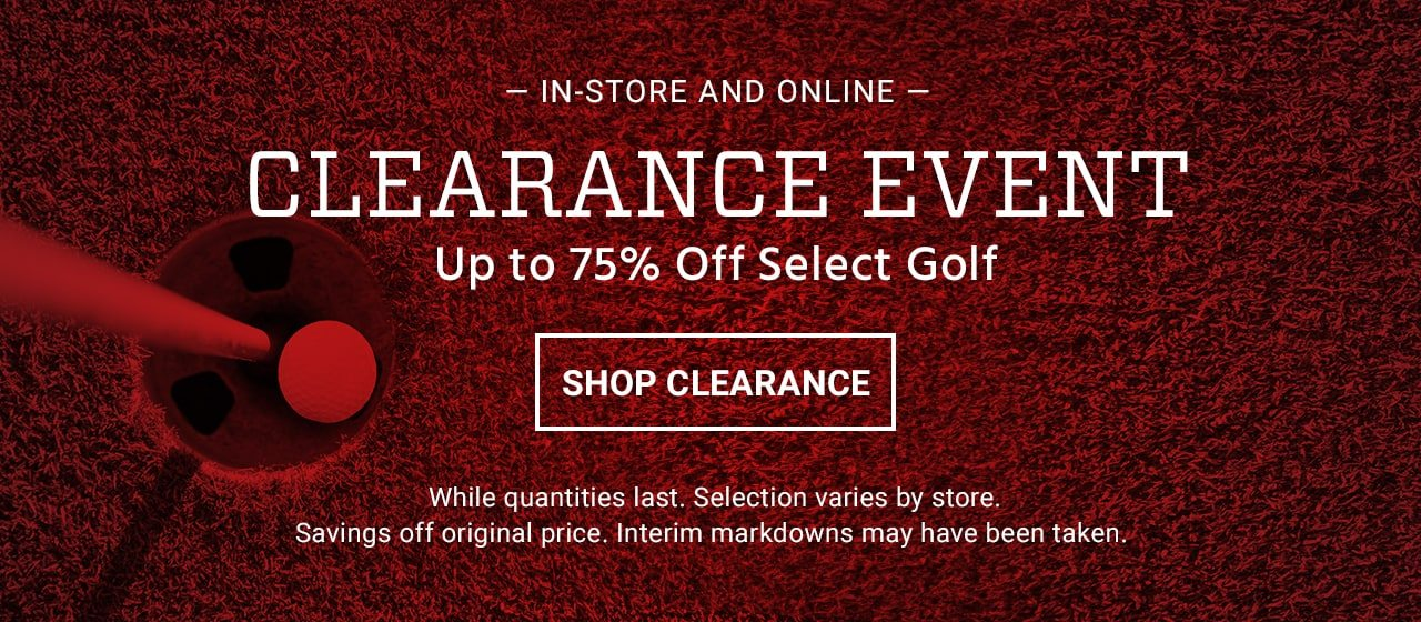 In-Store and online. Clearance event. Up to 75% Off select golf. While quantities last. Selection varies by store. Savings off original price. Interim markdowns may have been taken. Shop clearance.
