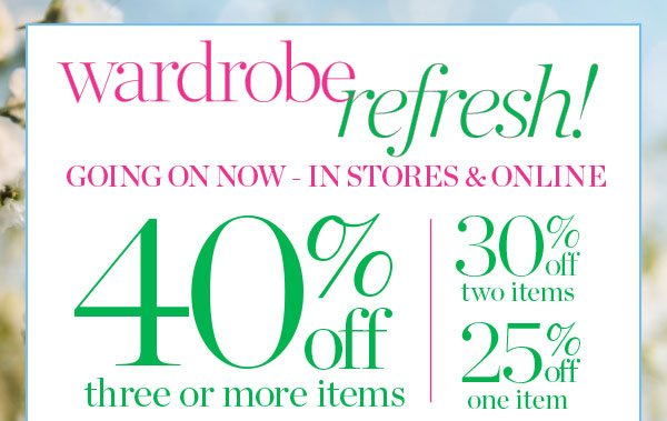Wardrobe Refresh! Going On Now—In Stores & Online. 40% off three or more items, 30% off two items or 25% off one item.