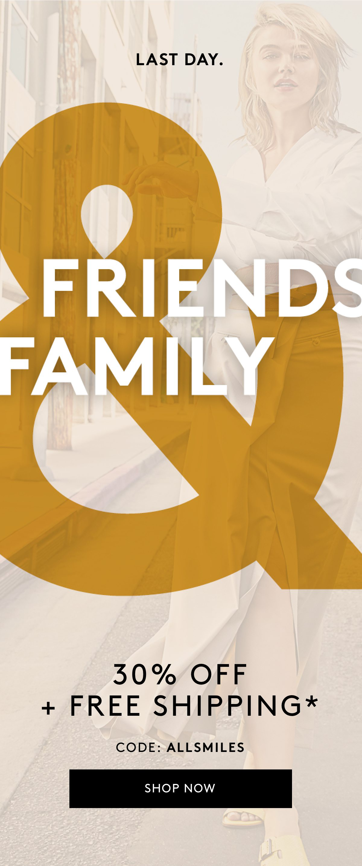 Last day. Friends Family 30% off + Free shipping* Code: ALLSMILES Shop Now